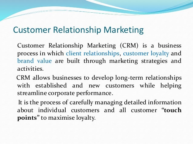 define customer relationship marketing Customer relationship management (crm) is a process companies use to understand their customer groups and respond quickly—and at times, instantly—to shifting customer desires crm technology allows firms to collect and manage large amounts of customer data and then carry out strategies based on that information data collected.
