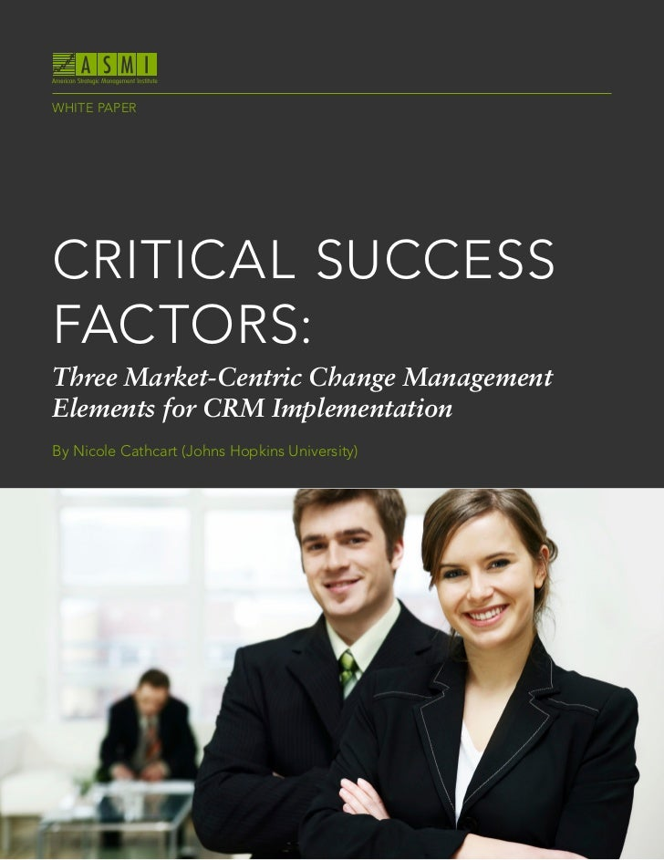 WHITE PAPERCRITICAL SUCCESSFACTORS:Three Market-Centric Change ManagementElements for CRM ImplementationBy Nicole Cathcart...
