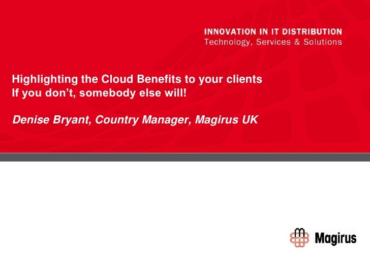 Highlighting the Cloud Benefits to your clientsIf you don't, somebody else will!Denise Bryant, Country Manager, Magirus UK...
