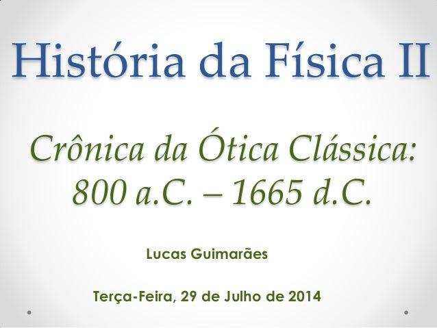 História da Física II Lucas Guimarães Terça-Feira, 29 de Julho de 2014 Crônica da Ótica Clássica: 800 a.C. – 1665 d.C.