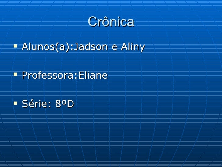 Crônica <ul><li>Alunos(a):Jadson e Aliny </li></ul><ul><li>Professora:Eliane </li></ul><ul><li>Série: 8ºD </li></ul>