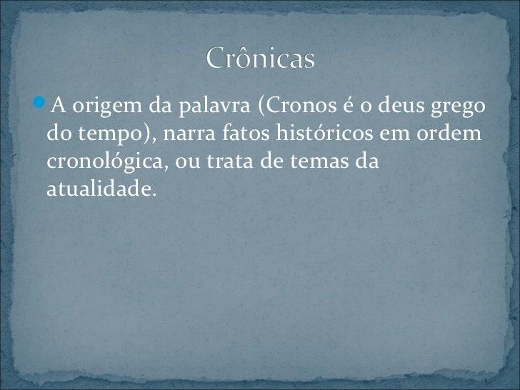 A origem da palavra (Cronos é o deus grego do tempo), narra fatos históricos em ordem cronológica, ou trata de temas da a...
