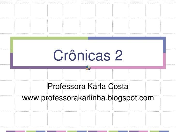 Crônicas 2<br />Professora Karla Costa<br />www.professorakarlinha.blogspot.com<br />