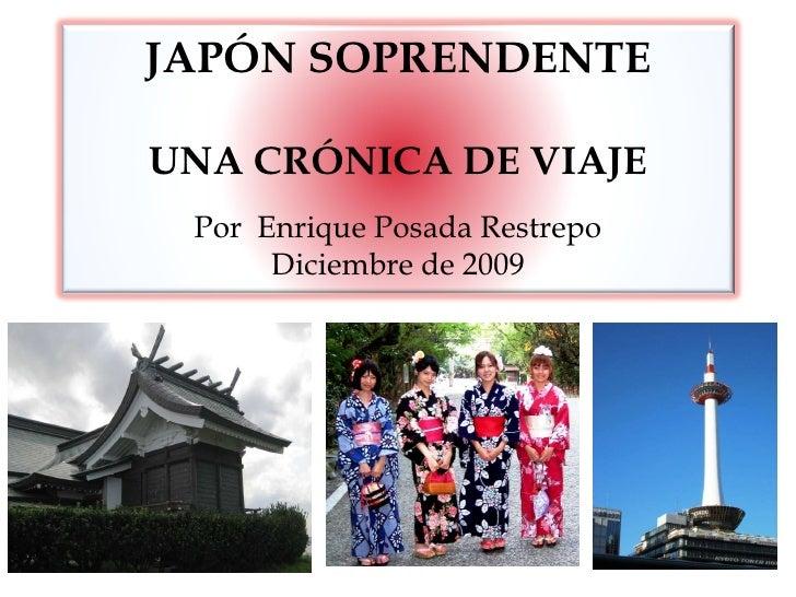 JAPÓN SOPRENDENTE UNA CRÓNICA DE VIAJE Por  Enrique Posada Restrepo Diciembre de 2009