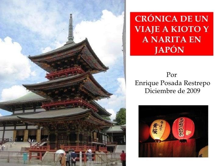 CRÓNICA DE UN VIAJE A KIOTO Y A NARITA EN JAPÓN  Por  Enrique Posada Restrepo Diciembre de 2009