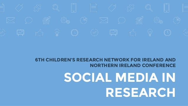 SOCIAL MEDIA IN RESEARCH 6TH CHILDREN'S RESEARCH NETWORK FOR IRELAND AND NORTHERN IRELAND CONFERENCE