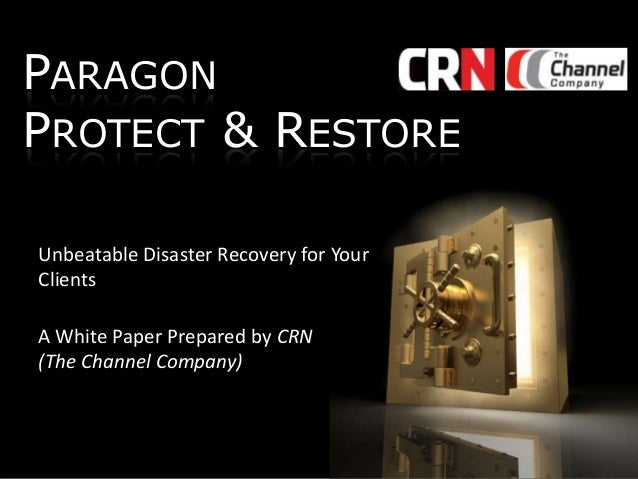 PARAGON PROTECT & RESTORE Unbeatable Disaster Recovery for Your Clients A White Paper Prepared by CRN (The Channel Company...
