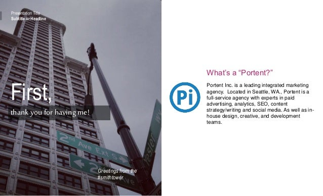 """Presentation Title Subtitle or Headline First, thankyou for having me! What's a """"Portent?"""" Portent Inc. is a leading integ..."""