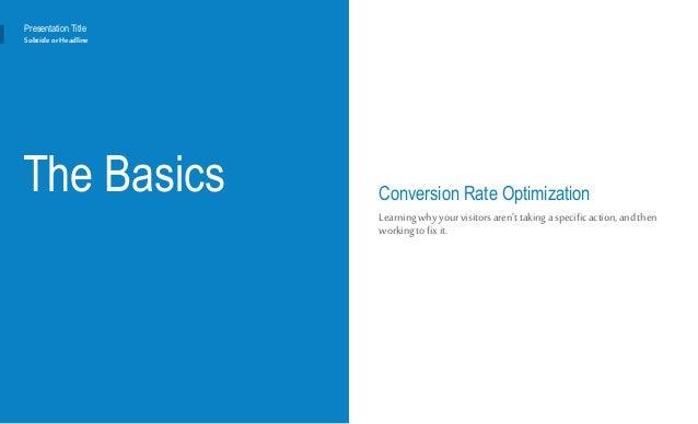 The Basics Conversion Rate Optimization Learningwhyyourvisitorsaren'ttakinga specificaction,andthen workingtofixit. Presen...