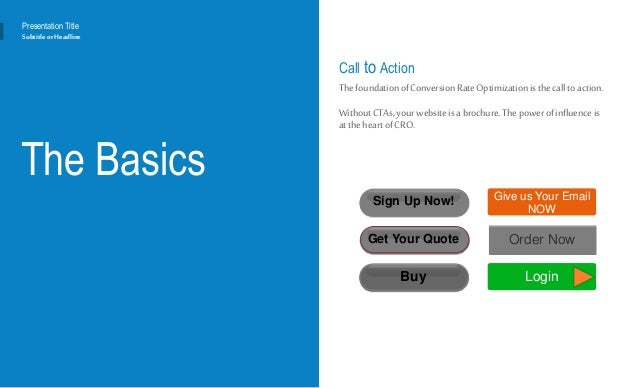 The Basics Call to Action ThefoundationofConversionRateOptimizationisthecall toaction. WithoutCTAs,yourwebsite isabrochure...