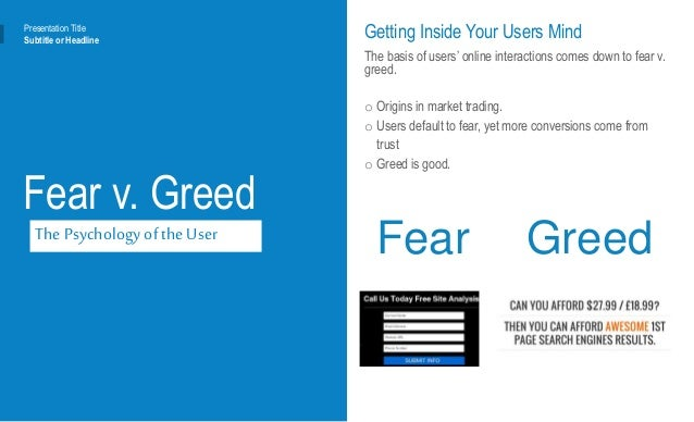 Presentation Title Subtitle or Headline Fear v. Greed The Psychology of the User Getting Inside Your Users Mind The basis ...