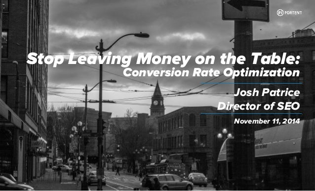 Stop Leaving Money on the Table:  Conversion Rate Optimization  Josh Patrice  Director of SEO  November 11, 2014