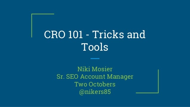 CRO 101 - Tricks and Tools Niki Mosier Sr. SEO Account Manager Two Octobers @nikers85