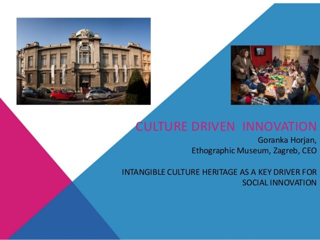 CULTURE DRIVEN INNOVATION Goranka Horjan, Ethographic Museum, Zagreb, CEO INTANGIBLE CULTURE HERITAGE AS A KEY DRIVER FOR ...