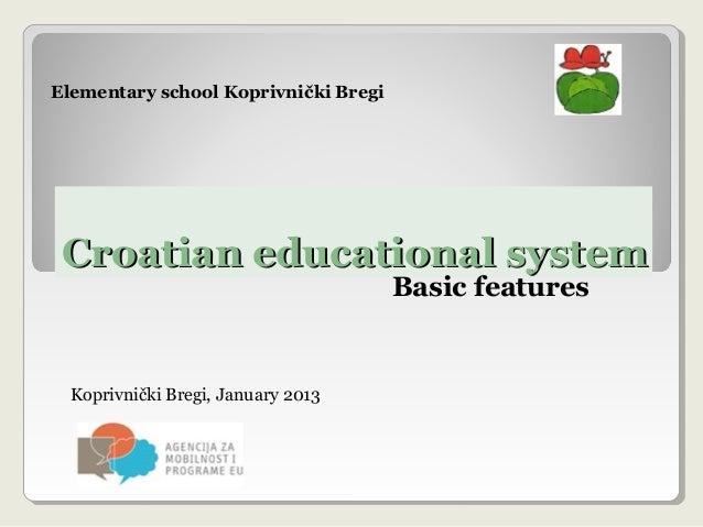 Croatian educational systemCroatian educational system Basic features Koprivnički Bregi, January 2013 Elementary school Ko...