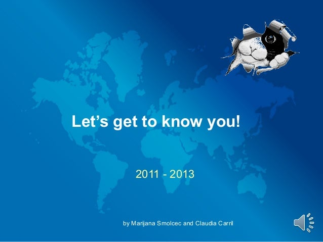 Let's get to know you!          2011 - 2013      by Marijana Smolcec and Claudia Carril