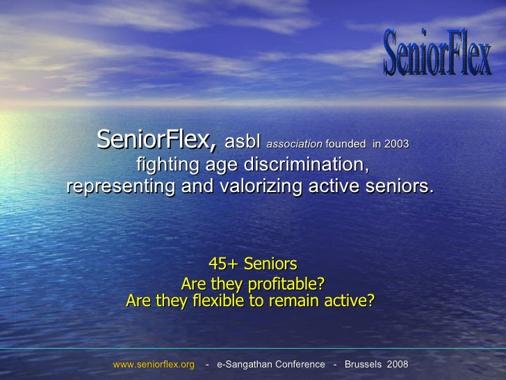 SeniorFlex,  asbl  association  founded  in 2003 fighting age discrimination, representing and valorizing active seniors. ...