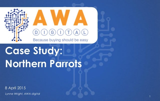 ` Lynne Wright, AWA digital Case Study: Northern Parrots 8 April 2015 1