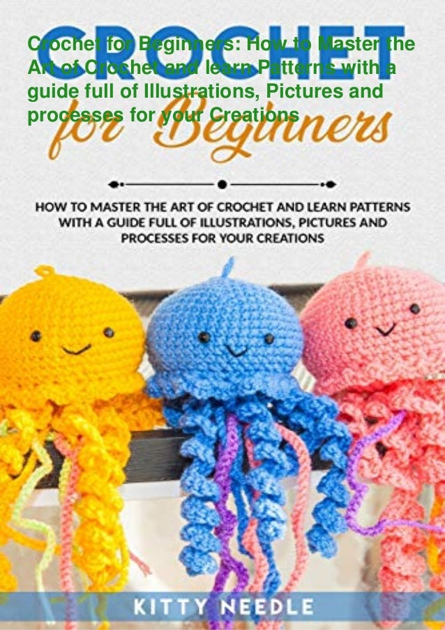 Crochet for Beginners: How to Master the Art of Crochet and learn Patterns with a guide full of Illustrations, Pictures an...