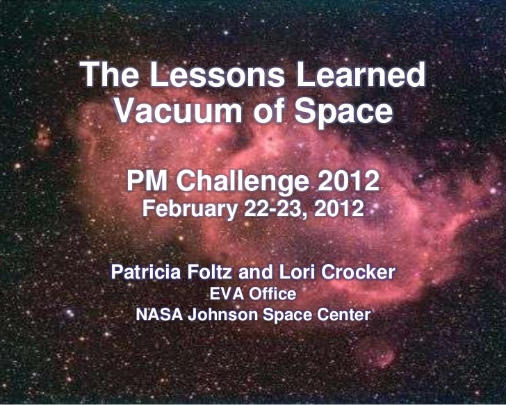 The Lessons Learned  Vacuum of Space  PM Challenge 2012    February 22-23, 2012 Patricia Foltz and Lori Crocker          E...