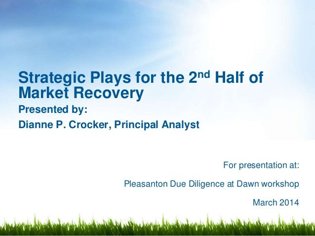 For presentation at: Pleasanton Due Diligence at Dawn workshop March 2014 Strategic Plays for the 2nd Half of Market Recov...