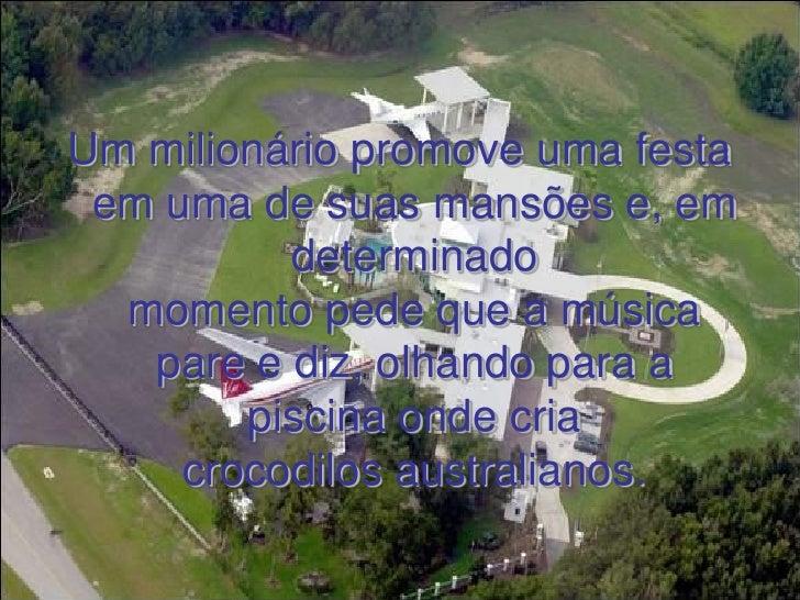 Um milionário promove uma festa  em uma de suas mansões e, em           determinado   momento pede que a música    pare e ...