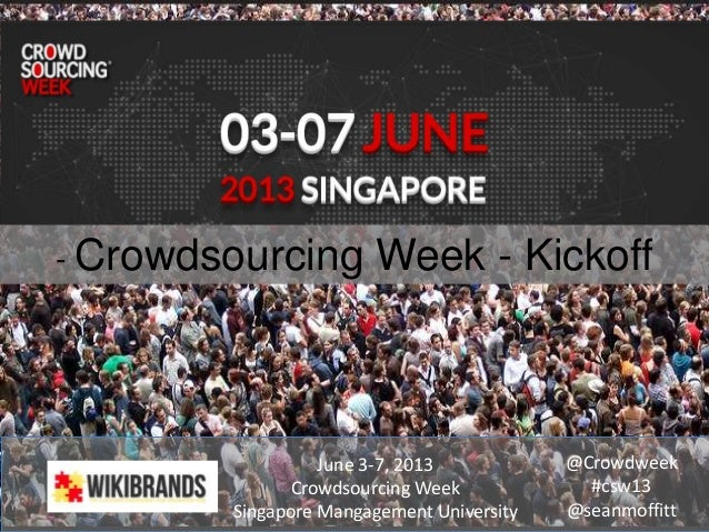- Crowdsourcing Week - KickoffJune 3-7, 2013Crowdsourcing WeekSingapore Mangagement University@Crowdweek#csw13@seanmoffitt