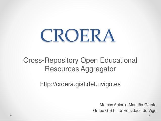 CROERA Cross-Repository Open Educational Resources Aggregator Marcos Antonio Mouriño García Grupo GIST - Universidade de V...