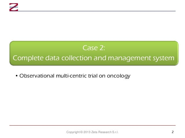 Case 2: Complete data collection and management system • Observational multi-centric trial on oncology  Copyright © 2013 Z...