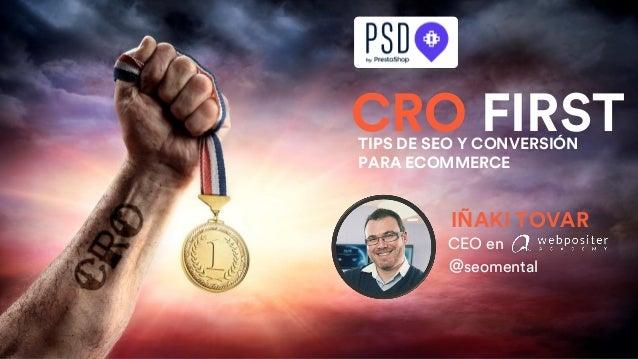 CEO en IÑAKI TOVAR @seomental CRO FIRSTTIPS DE SEO Y CONVERSIÓN PARA ECOMMERCE