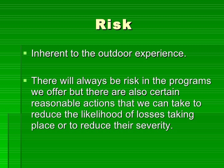 Risk <ul><li>Inherent to the outdoor experience. </li></ul><ul><li>There will always be risk in the programs we offer but ...