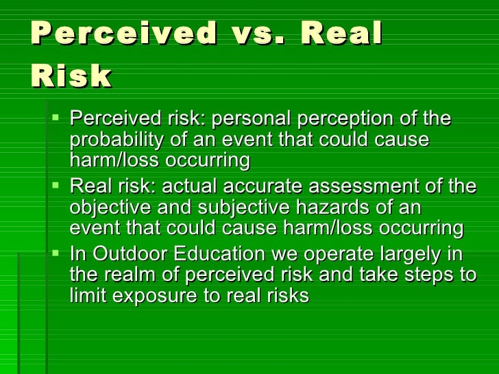 Perceived vs. Real Risk <ul><li>Perceived risk: personal perception of the probability of an event that could cause harm/l...
