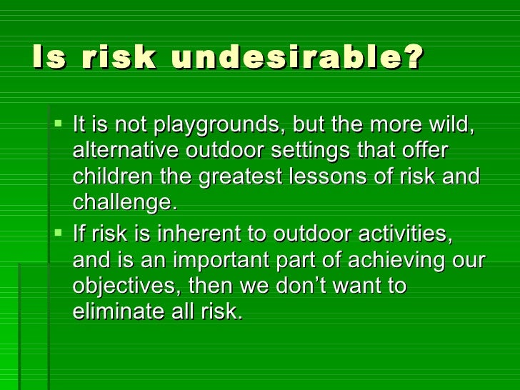 Is risk undesirable? <ul><li>It is not playgrounds, but the more wild, alternative outdoor settings that offer children th...