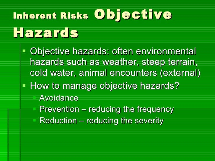 Inherent Risks  Objective Hazards <ul><li>Objective hazards: often environmental hazards such as weather, steep terrain, c...