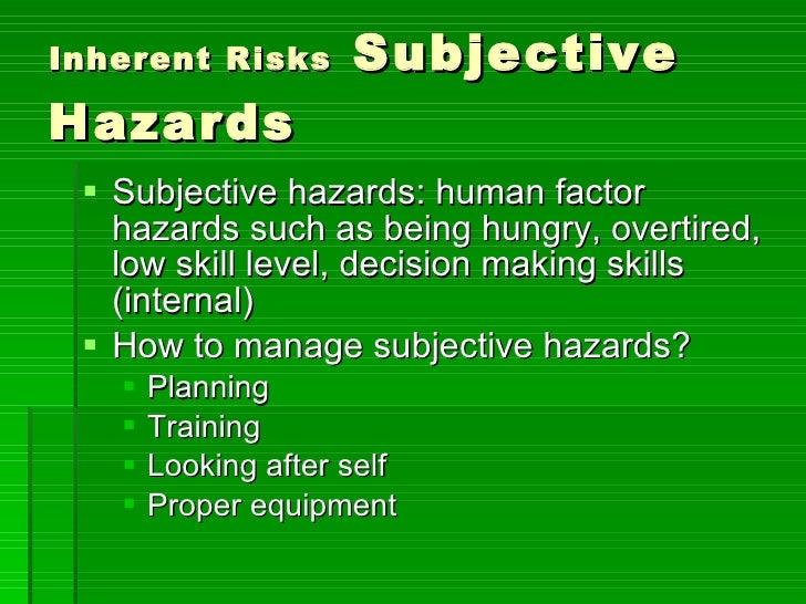 Inherent Risks  Subjective Hazards <ul><li>Subjective hazards: human factor hazards such as being hungry, overtired, low s...