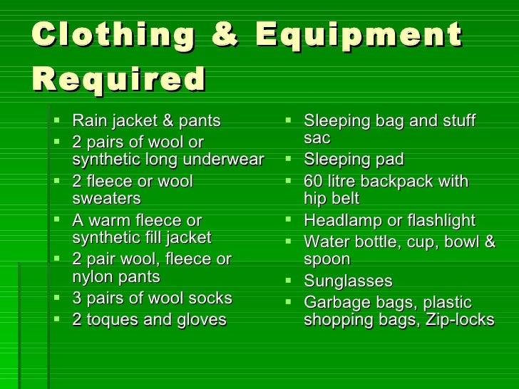 Clothing & Equipment Required <ul><li>Rain jacket & pants </li></ul><ul><li>2 pairs of wool or synthetic long underwear </...