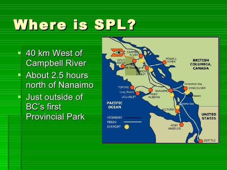 Where is SPL? <ul><li>40 km West of Campbell River </li></ul><ul><li>About 2.5 hours north of Nanaimo </li></ul><ul><li>Ju...