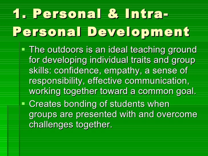 1. Personal & Intra-Personal Development <ul><li>The outdoors is an ideal teaching ground for developing individual traits...