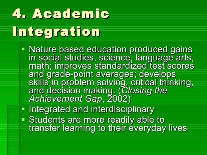 4. Academic Integration <ul><li>Nature based education produced gains in social studies, science, language arts, math; imp...