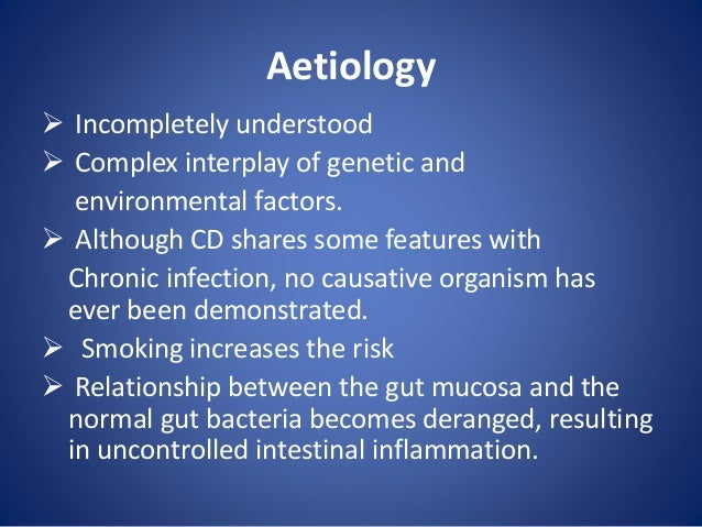 Aetiology  Incompletely understood  Complex interplay of genetic and environmental factors.  Although CD shares some fe...