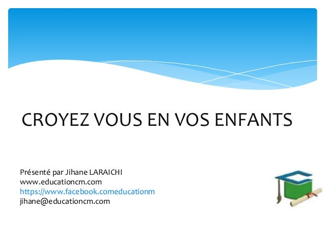 CROYEZ VOUS EN VOS ENFANTS Présenté par Jihane LARAICHI www.educationcm.com https://www.facebook.comeducationm jihane@educ...