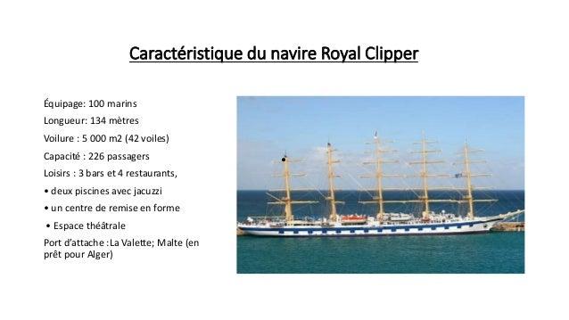 Caractéristique du navire Royal Clipper Équipage: 100 marins Longueur: 134 mètres Voilure : 5 000 m2 (42 voiles) Capacité ...