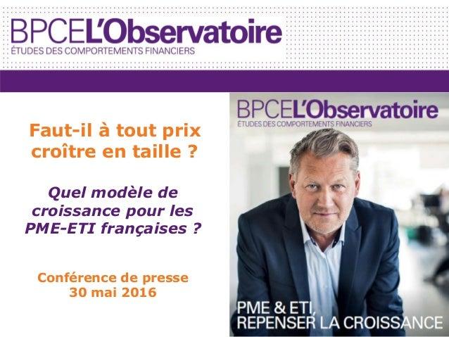 Quel modèle de croissance pour les PME-ETI françaises ? Conférence de presse 30 mai 2016 Faut-il à tout prix croître en ta...