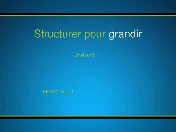Structurer pour grandir                 Atelier 8 DEKNOP Pascal