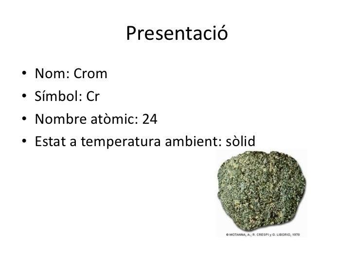 Presentació•   Nom: Crom•   Símbol: Cr•   Nombre atòmic: 24•   Estat a temperatura ambient: sòlid