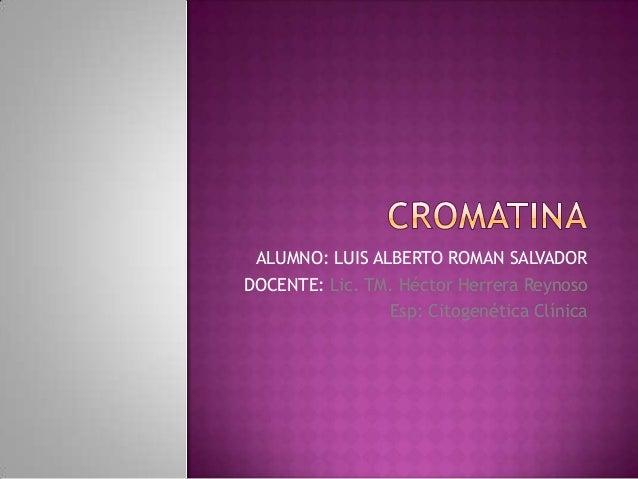 ALUMNO: LUIS ALBERTO ROMAN SALVADOR DOCENTE: Lic. TM. Héctor Herrera Reynoso Esp: Citogenética Clínica