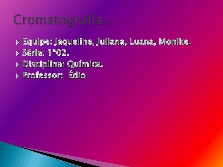 Equipe: Jaqueline, Juliana, Luana, Monike.<br />Série: 1ª02.<br />Disciplina: Química.<br />Professor:  Édio<br />Cromatog...