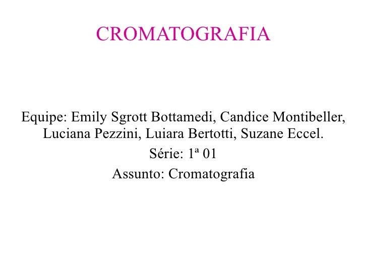 CROMATOGRAFIA Equipe: Emily Sgrott Bottamedi, Candice Montibeller, Luciana Pezzini, Luiara Bertotti, Suzane Eccel. Série: ...