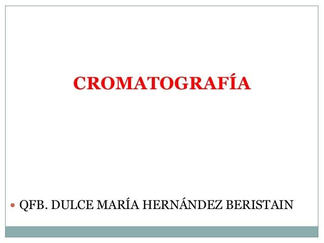CROMATOGRAFÍA  QFB. DULCE MARÍA HERNÁNDEZ BERISTAIN