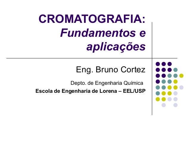 CROMATOGRAFIA: Fundamentos e aplicações Eng. Bruno Cortez Depto. de Engenharia Química Escola de Engenharia de Lorena – EE...